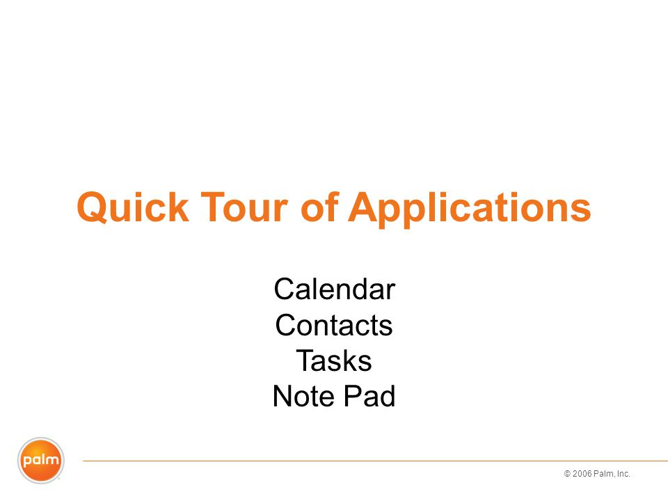© 2006 Palm, Inc. Quick Tour of Applications Calendar Contacts Tasks Note Pad