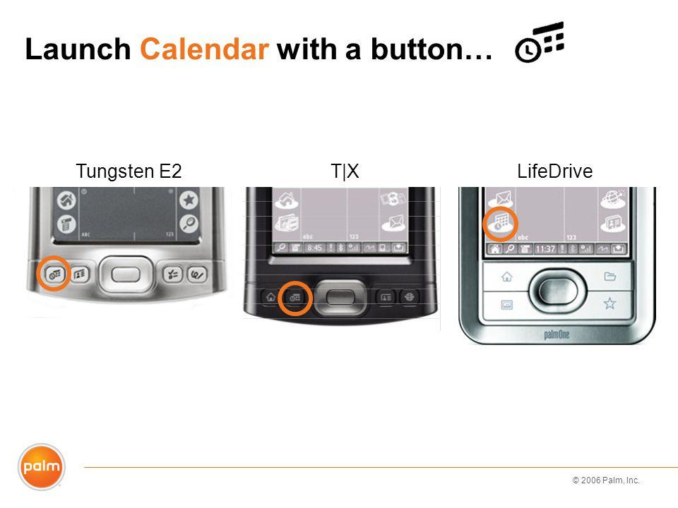 © 2006 Palm, Inc. Launch Calendar with a button… LifeDriveT|XTungsten E2