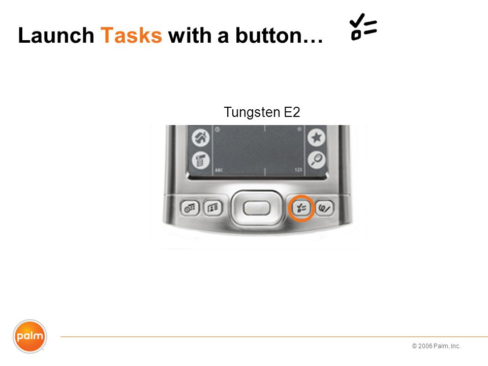 © 2006 Palm, Inc. Launch Tasks with a button… Tungsten E2
