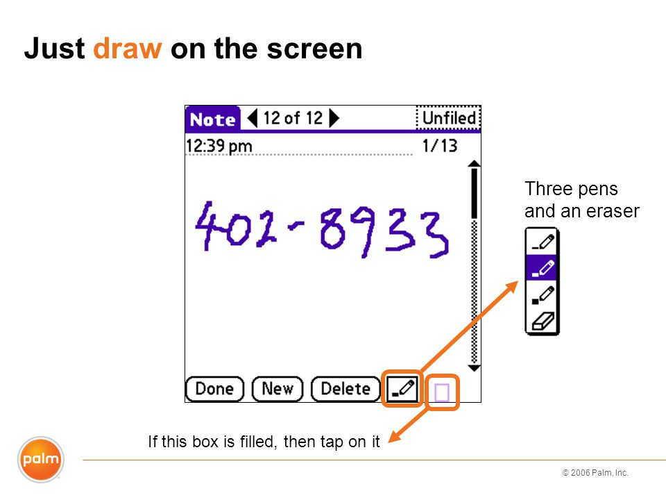 © 2006 Palm, Inc. Just draw on the screen Three pens and an eraser If this box is filled, then tap on it