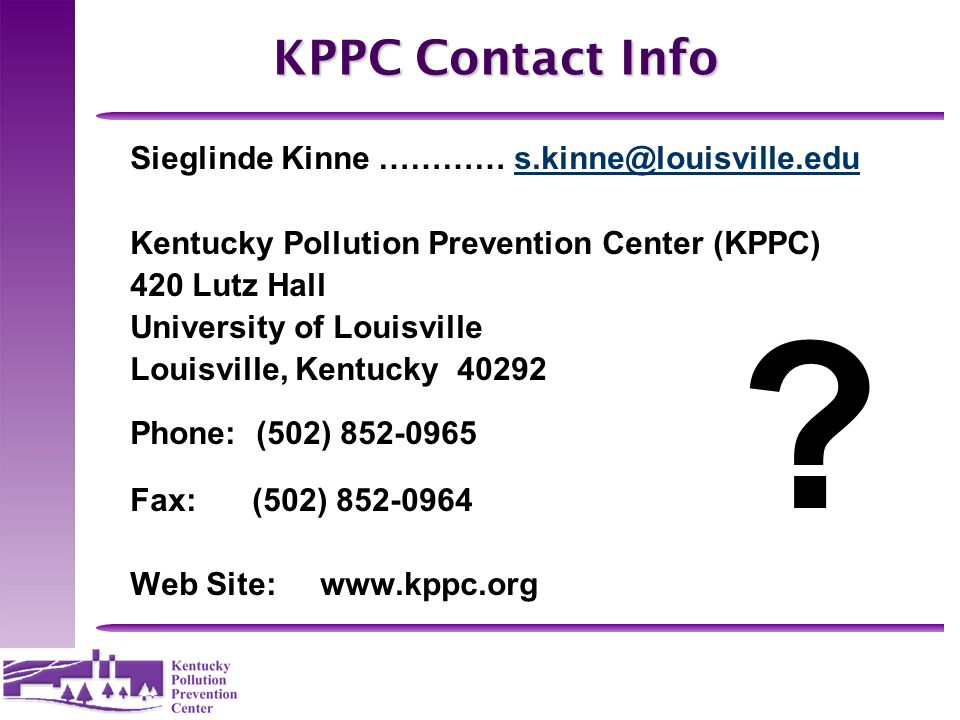KPPC Contact Info Sieglinde Kinne …………s.kinne@louisville.edus.kinne@louisville.edu Kentucky Pollution Prevention Center (KPPC) 420 Lutz Hall Universit