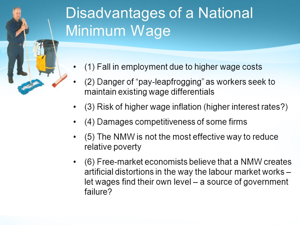 Disadvantages of a National Minimum Wage (1) Fall in employment due to higher wage costs (2) Danger of pay-leapfrogging as workers seek to maintain existing wage differentials (3) Risk of higher wage inflation (higher interest rates ) (4) Damages competitiveness of some firms (5) The NMW is not the most effective way to reduce relative poverty (6) Free-market economists believe that a NMW creates artificial distortions in the way the labour market works – let wages find their own level – a source of government failure
