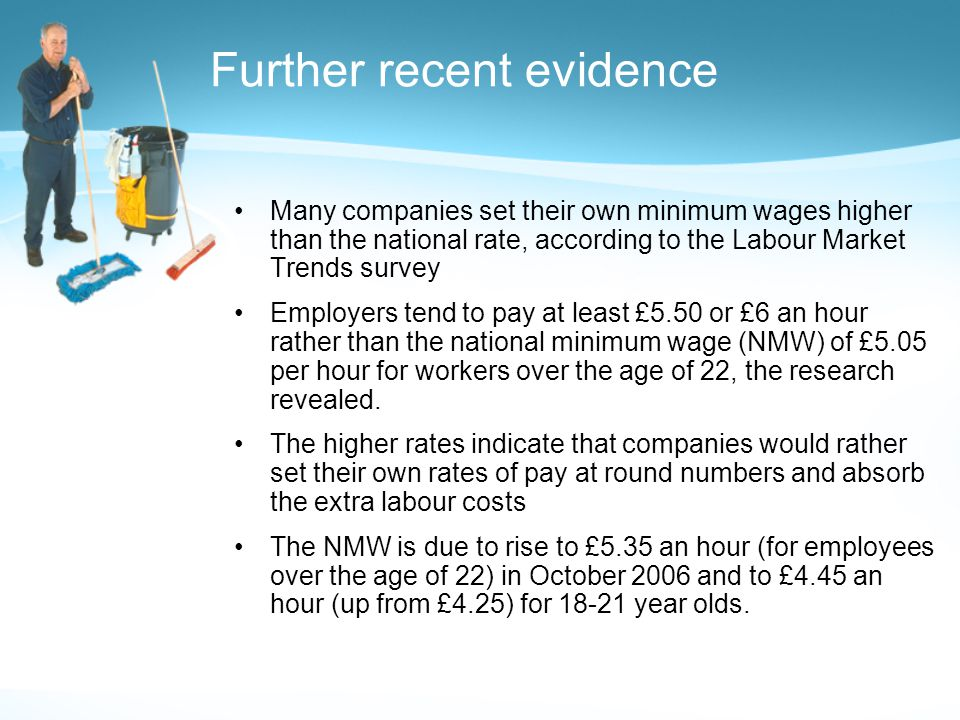 Further recent evidence Many companies set their own minimum wages higher than the national rate, according to the Labour Market Trends survey Employers tend to pay at least £5.50 or £6 an hour rather than the national minimum wage (NMW) of £5.05 per hour for workers over the age of 22, the research revealed.