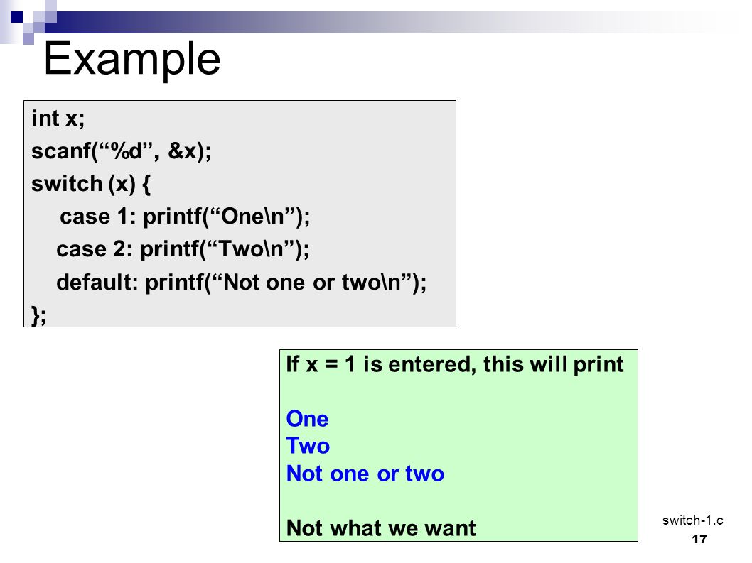 "17 Example int x; scanf(""%d"", &x); switch (x) { case 1: printf(""One\n""); case 2: printf(""Two\n""); default: printf(""Not one or two\n""); }; If x = 1 is"