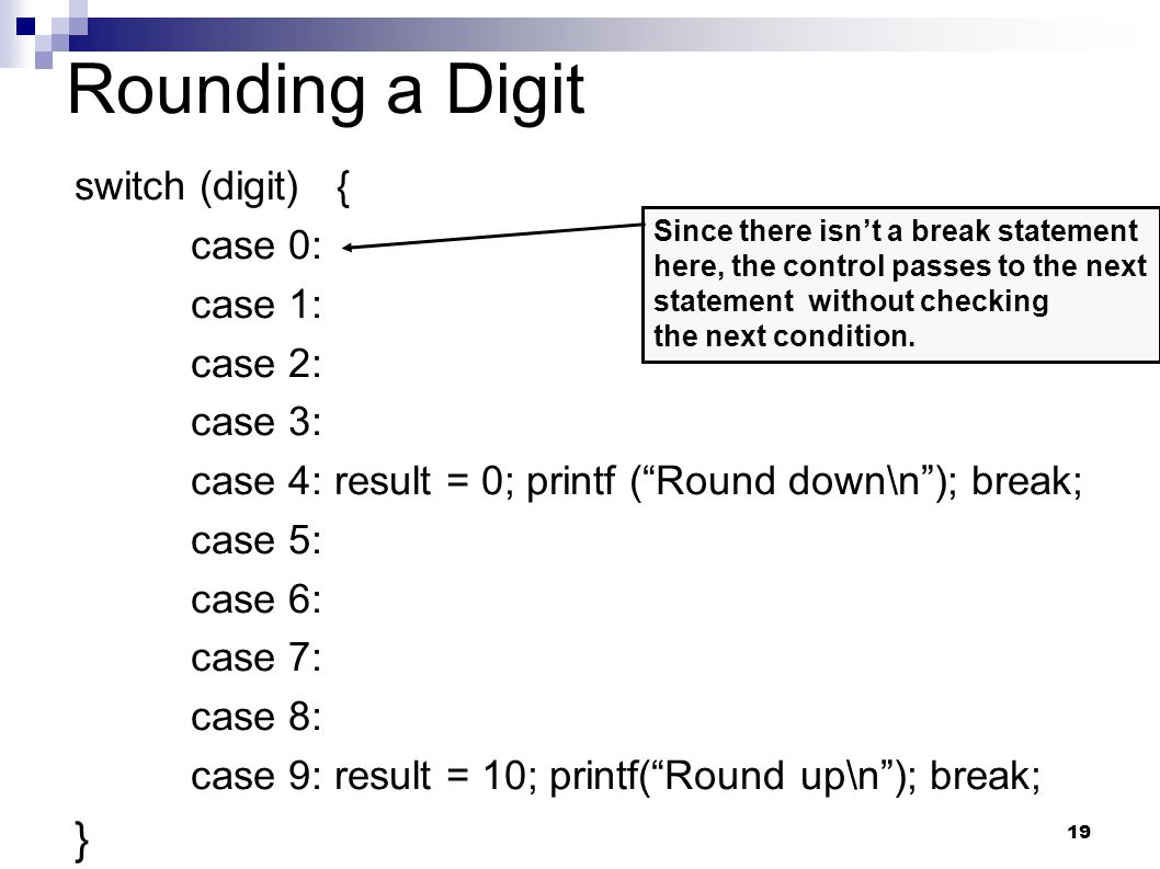 19 Rounding a Digit switch (digit) { case 0: case 1: case 2: case 3: case 4: result = 0; printf ( Round down\n ); break; case 5: case 6: case 7: case 8: case 9: result = 10; printf( Round up\n ); break; } Since there isn't a break statement here, the control passes to the next statement without checking the next condition.