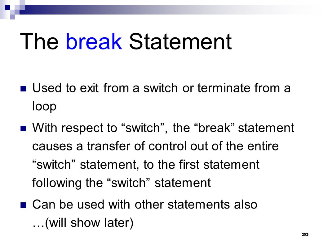 "20 The break Statement Used to exit from a switch or terminate from a loop With respect to ""switch"", the ""break"" statement causes a transfer of contro"