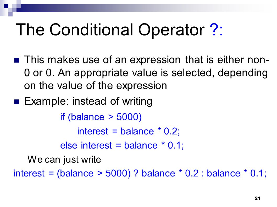 21 The Conditional Operator ?: This makes use of an expression that is either non- 0 or 0. An appropriate value is selected, depending on the value of
