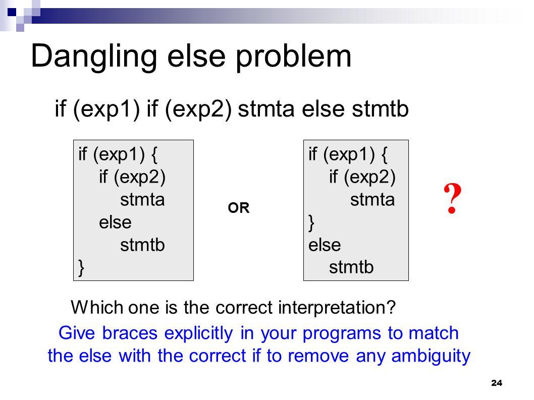 24 Dangling else problem if (exp1) if (exp2) stmta else stmtb if (exp1) { if (exp2) stmta else stmtb } OR if (exp1) { if (exp2) stmta } else stmtb .
