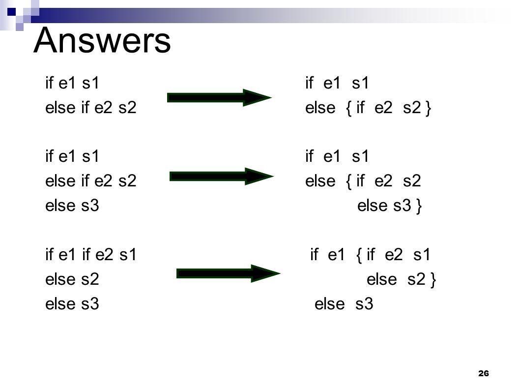 26 Answers if e1 s1 else if e2 s2else { if e2 s2 } if e1 s1if e1 s1 else if e2 s2else { if e2 s2 else s3else s3 } if e1 if e2 s1 if e1 { if e2 s1 else s2 else s2 } else s3