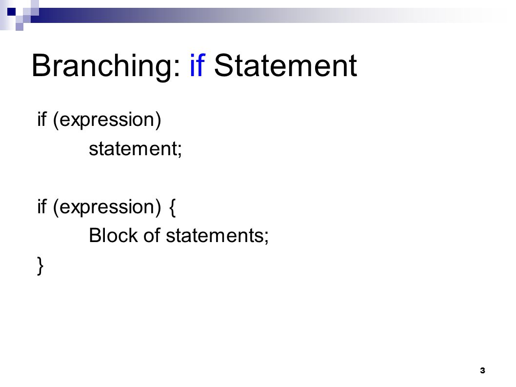 3 Branching: if Statement if (expression) statement; if (expression) { Block of statements; }