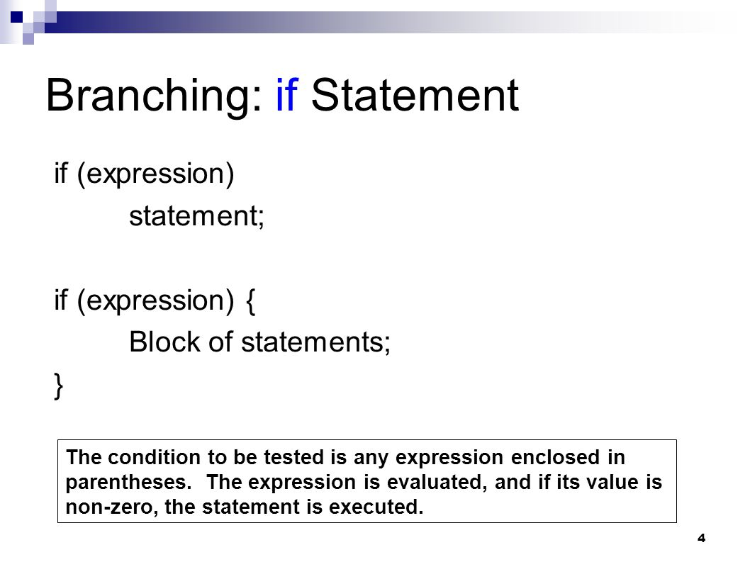 4 Branching: if Statement if (expression) statement; if (expression) { Block of statements; } The condition to be tested is any expression enclosed in