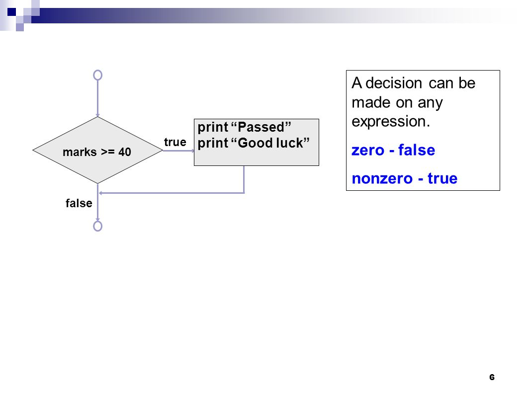 "6 true false marks >= 40 print ""Passed"" print ""Good luck"" A decision can be made on any expression. zero - false nonzero - true"