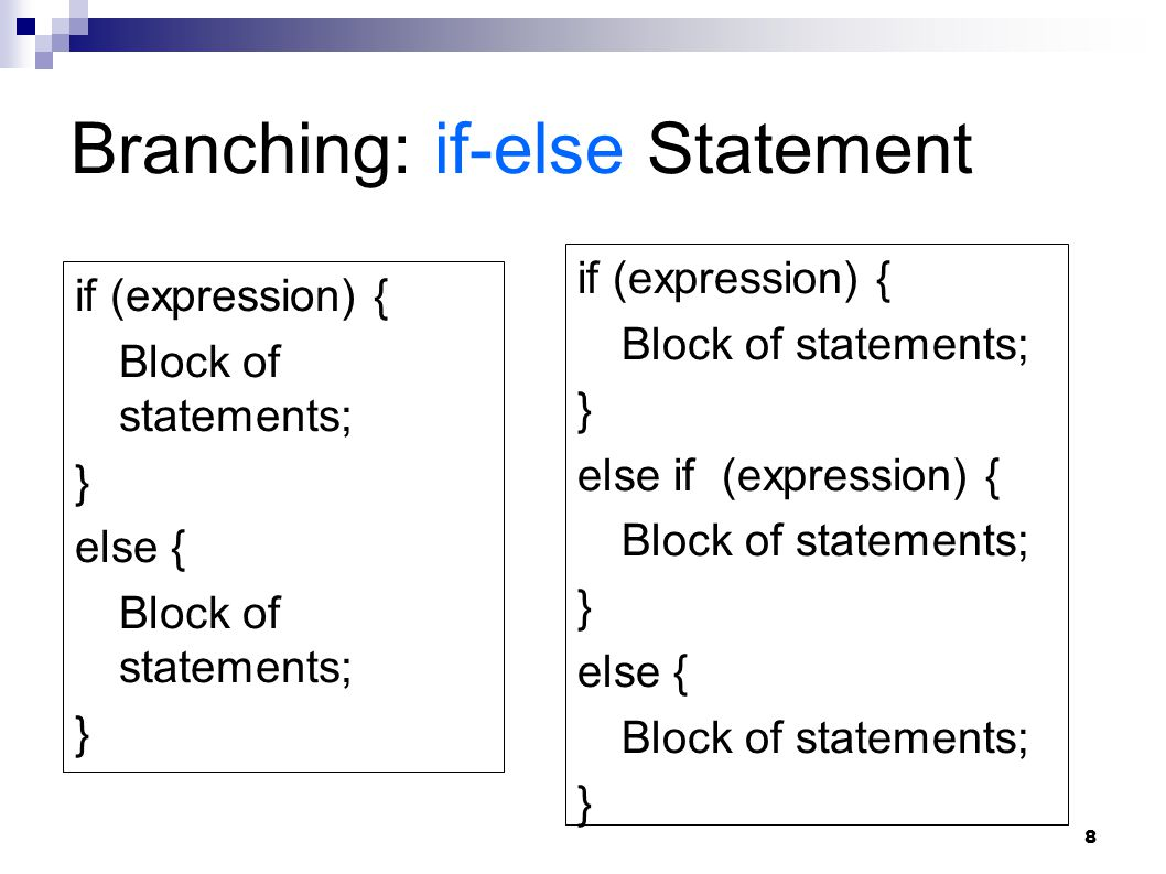 8 Branching: if-else Statement if (expression) { Block of statements; } else { Block of statements; } if (expression) { Block of statements; } else if