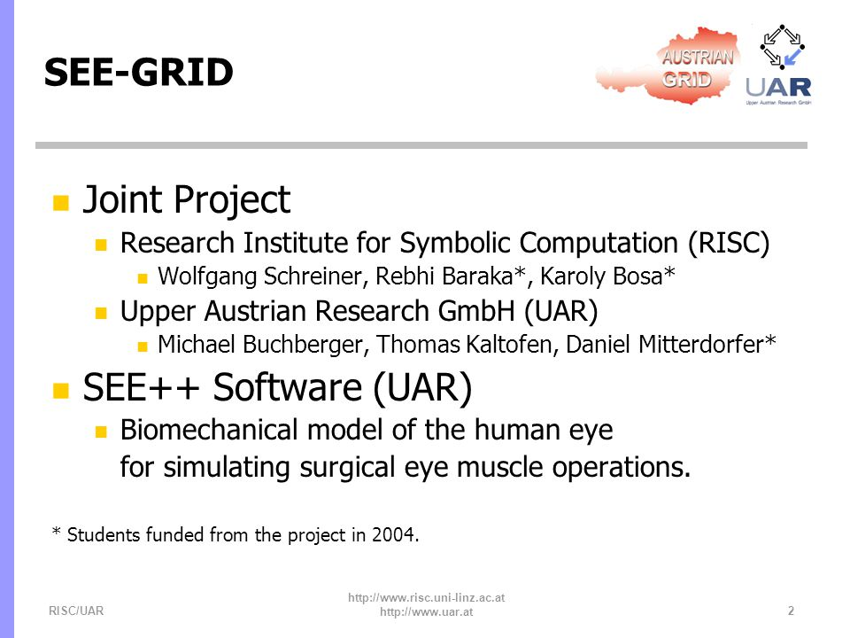 RISC/UAR http://www.risc.uni-linz.ac.at http://www.uar.at 3 SEE++ Problem Domain n Basics n Eye model: set of parameters describing the biomechanical structure of an eye n Gaze pattern: 2D diagram of reference points n Problems n Forward: compute gaze pattern from eye model n Inverse: compute eye model from gaze pattern
