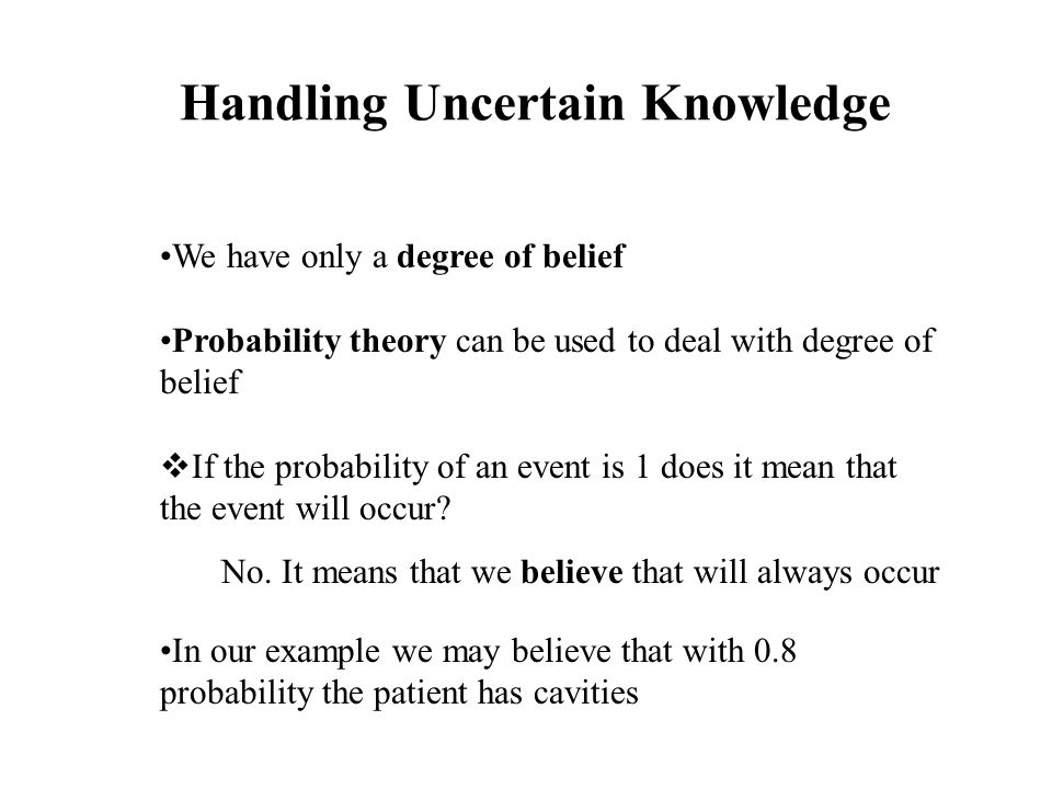 Handling Uncertain Knowledge We have only a degree of belief Probability theory can be used to deal with degree of belief  If the probability of an event is 1 does it mean that the event will occur.