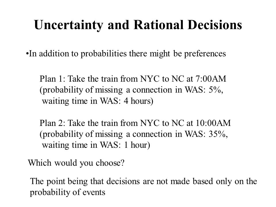 Uncertainty and Rational Decisions In addition to probabilities there might be preferences Plan 1: Take the train from NYC to NC at 7:00AM (probability of missing a connection in WAS: 5%, waiting time in WAS: 4 hours) Plan 2: Take the train from NYC to NC at 10:00AM (probability of missing a connection in WAS: 35%, waiting time in WAS: 1 hour) Which would you choose.