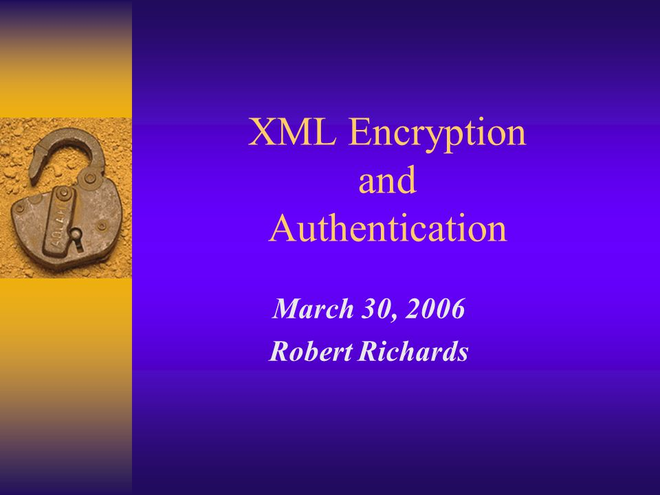 XML Encryption and Authentication March 30, 2006 Robert Richards