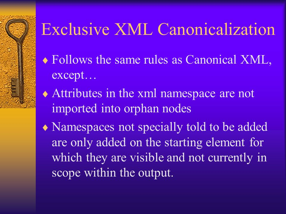 Exclusive XML Canonicalization  Follows the same rules as Canonical XML, except…  Attributes in the xml namespace are not imported into orphan nodes