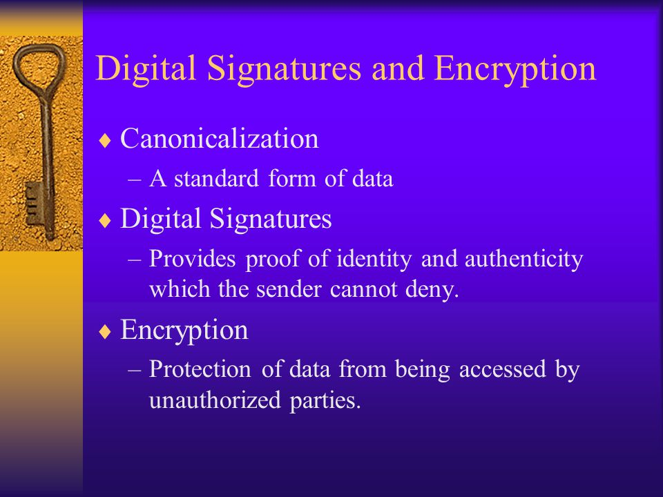 Digital Signatures and Encryption  Canonicalization –A standard form of data  Digital Signatures –Provides proof of identity and authenticity which
