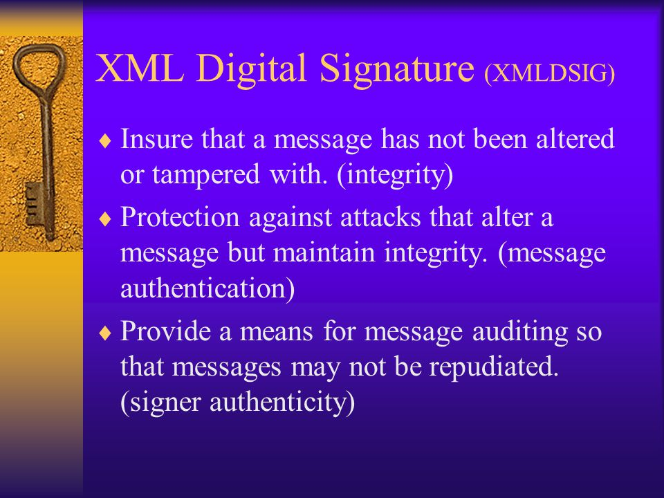 XML Digital Signature (XMLDSIG)  Insure that a message has not been altered or tampered with. (integrity)  Protection against attacks that alter a m