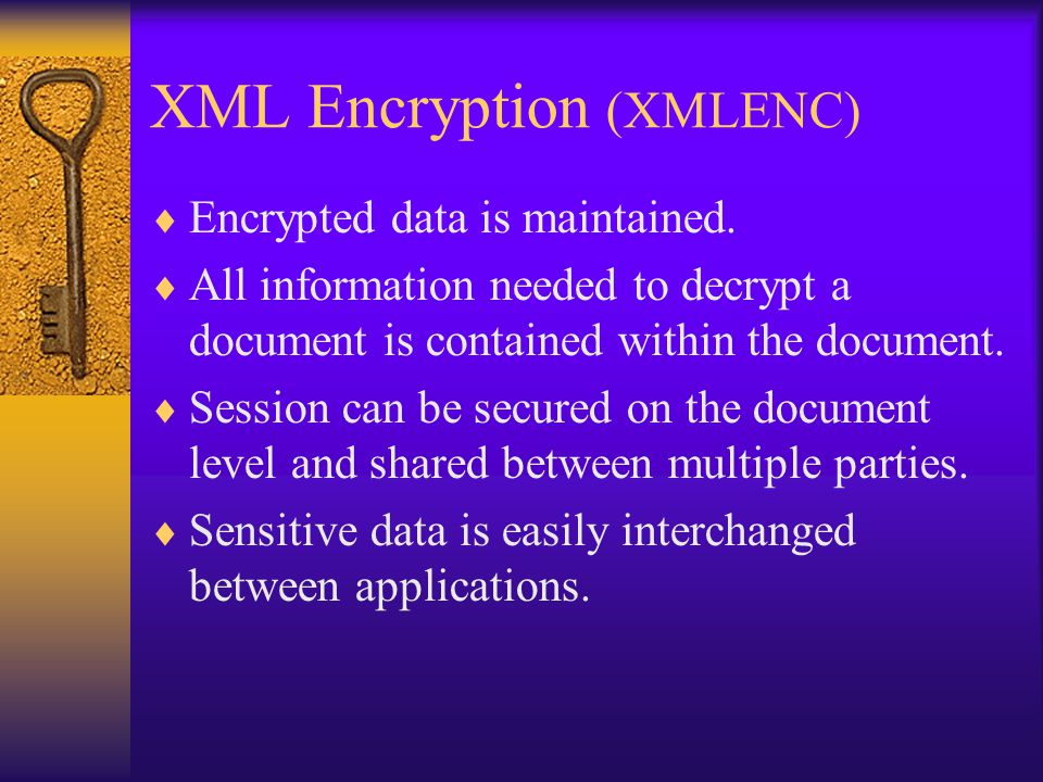 XML Encryption (XMLENC)  Encrypted data is maintained.  All information needed to decrypt a document is contained within the document.  Session can