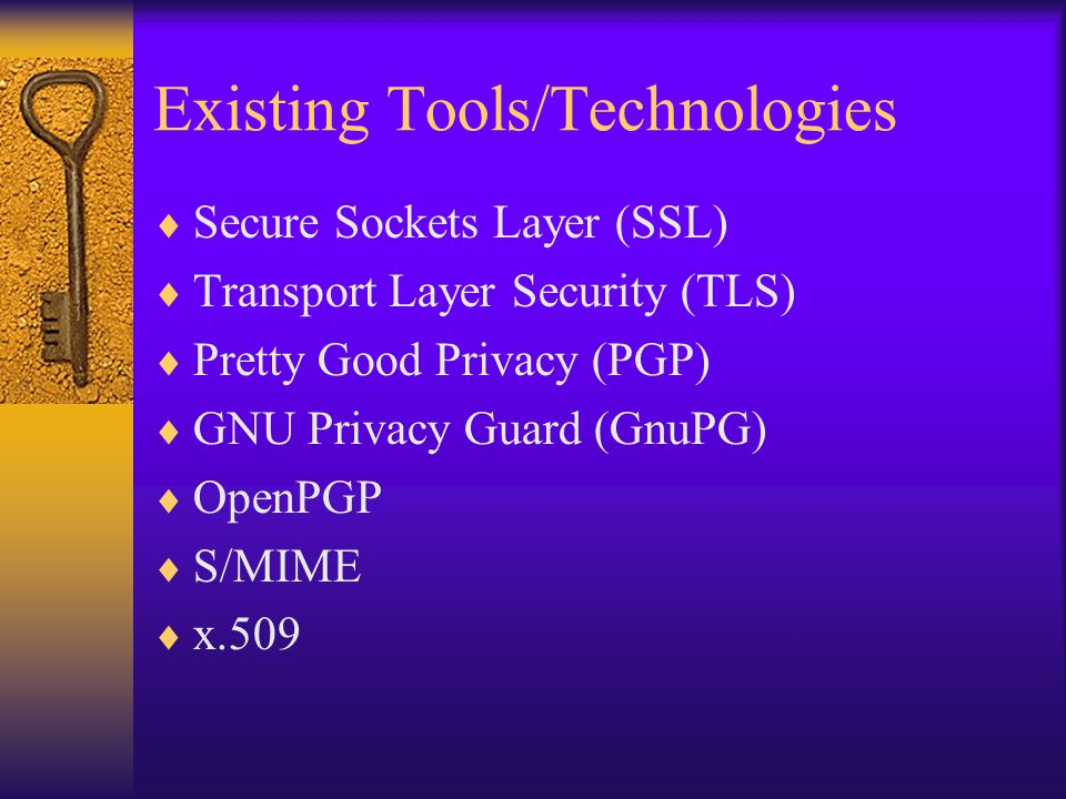 Existing Tools/Technologies  Secure Sockets Layer (SSL)  Transport Layer Security (TLS)  Pretty Good Privacy (PGP)  GNU Privacy Guard (GnuPG)  Op