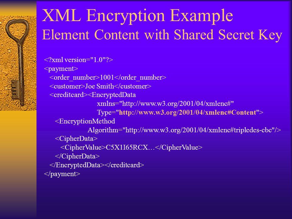 XML Encryption Example Element Content with Shared Secret Key 1001 Joe Smith <EncryptedData xmlns= http://www.w3.org/2001/04/xmlenc# Type= http://www.w3.org/2001/04/xmlenc#Content > <EncryptionMethod Algorithm= http://www.w3.org/2001/04/xmlenc#tripledes-cbc /> C5X1I65RCX…