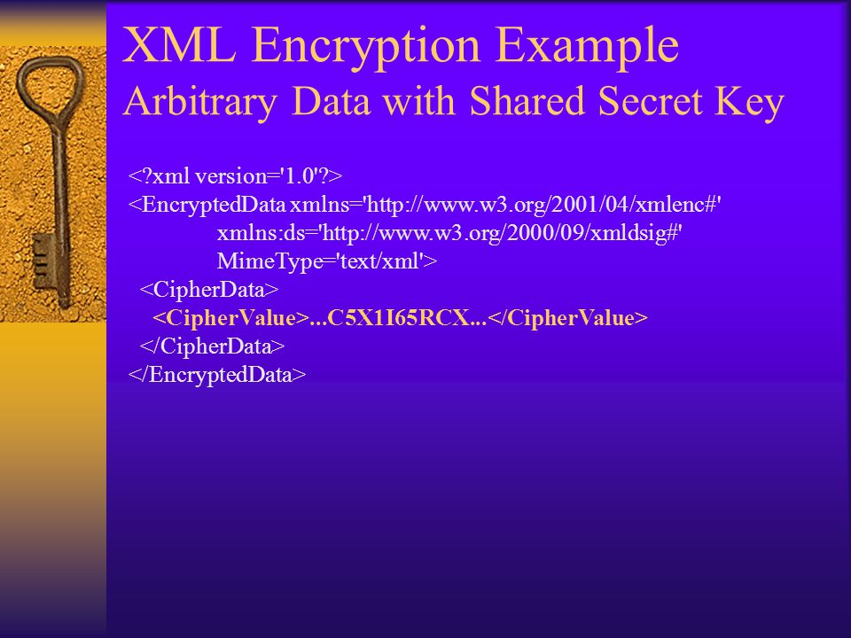 XML Encryption Example Arbitrary Data with Shared Secret Key <EncryptedData xmlns= http://www.w3.org/2001/04/xmlenc# xmlns:ds= http://www.w3.org/2000/09/xmldsig# MimeType= text/xml >...C5X1I65RCX...