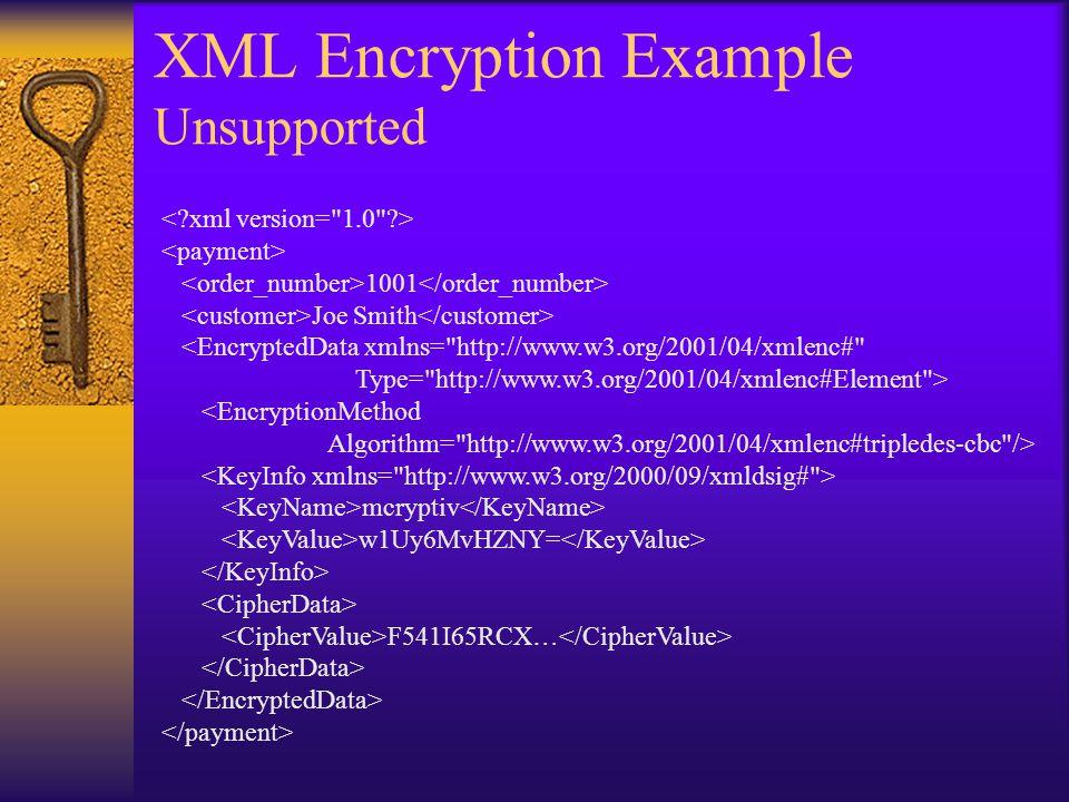 XML Encryption Example Unsupported 1001 Joe Smith <EncryptedData xmlns= http://www.w3.org/2001/04/xmlenc# Type= http://www.w3.org/2001/04/xmlenc#Element > <EncryptionMethod Algorithm= http://www.w3.org/2001/04/xmlenc#tripledes-cbc /> mcryptiv w1Uy6MvHZNY= F541I65RCX…