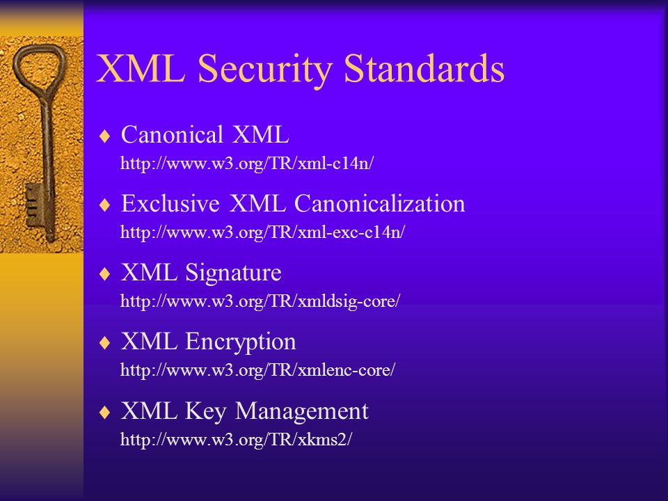 XML Security Standards  Canonical XML http://www.w3.org/TR/xml-c14n/  Exclusive XML Canonicalization http://www.w3.org/TR/xml-exc-c14n/  XML Signat