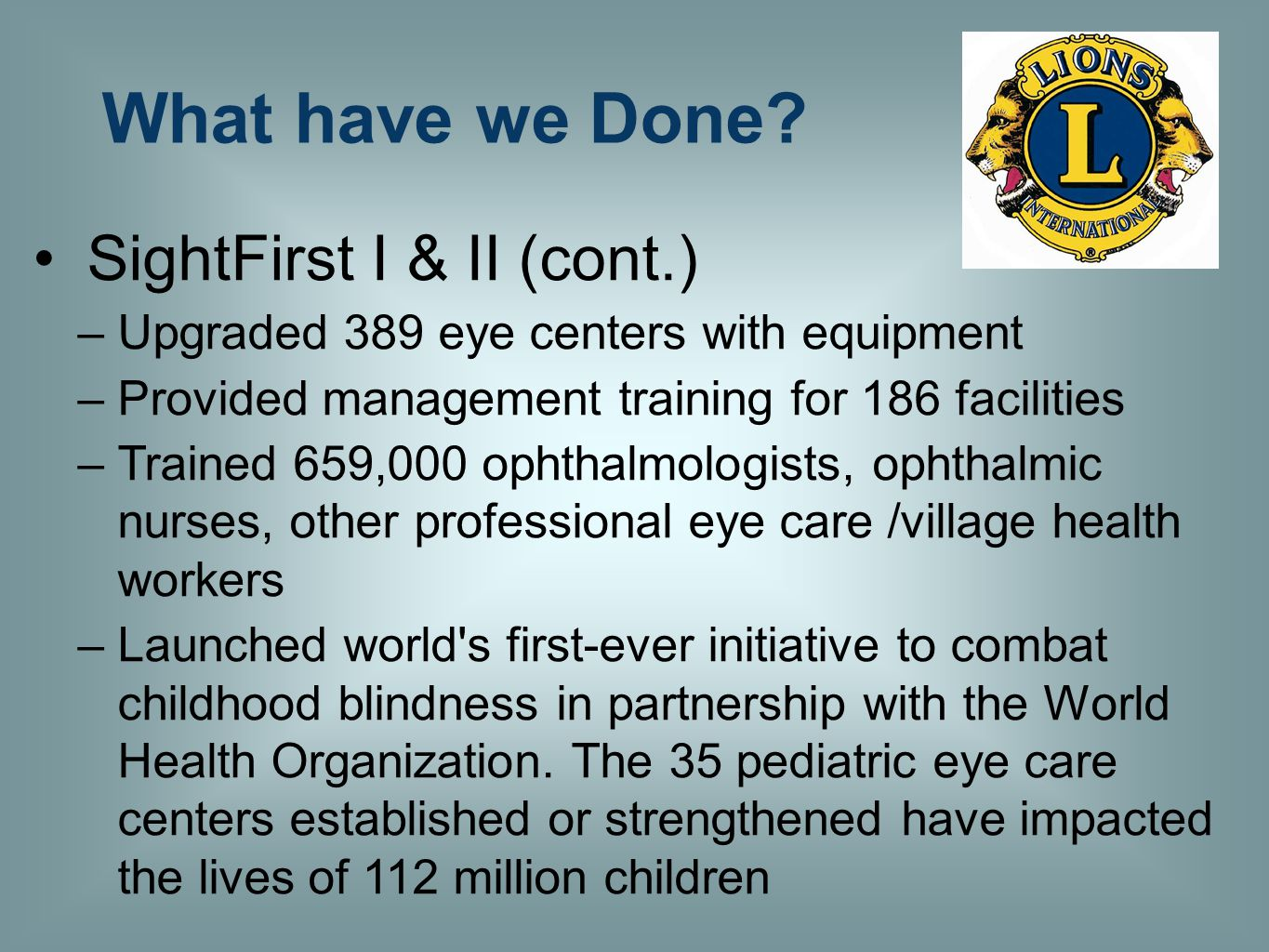 SightFirst I & II (cont.) –Upgraded 389 eye centers with equipment –Provided management training for 186 facilities –Trained 659,000 ophthalmologists,