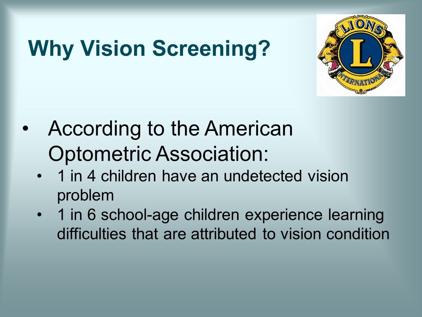 Why Vision Screening? According to the American Optometric Association: 1 in 4 children have an undetected vision problem 1 in 6 school-age children e