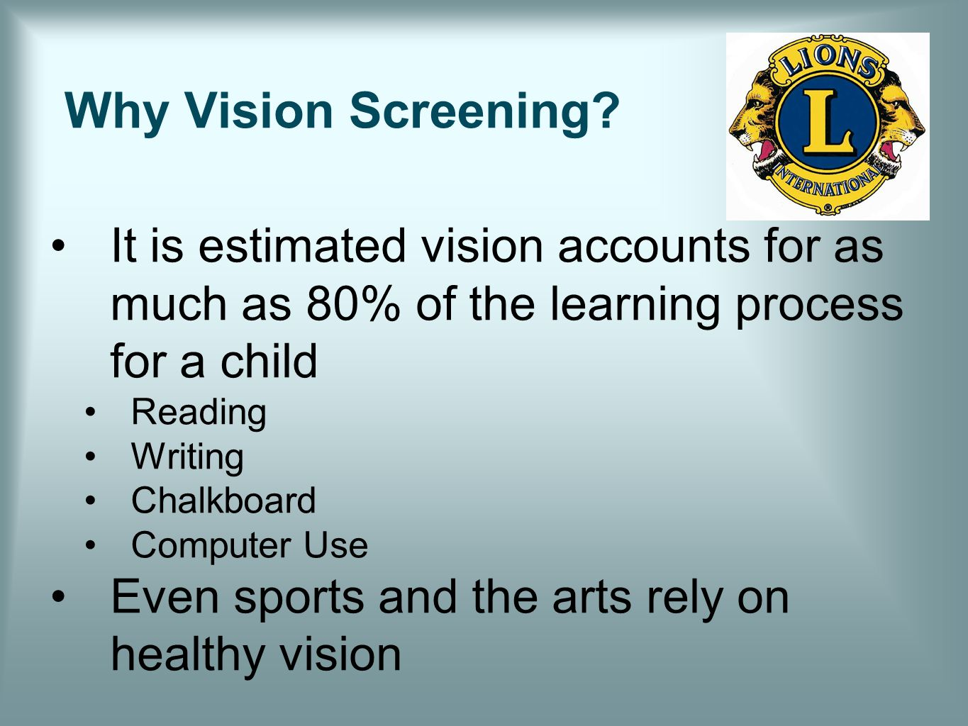 Why Vision Screening? It is estimated vision accounts for as much as 80% of the learning process for a child Reading Writing Chalkboard Computer Use E