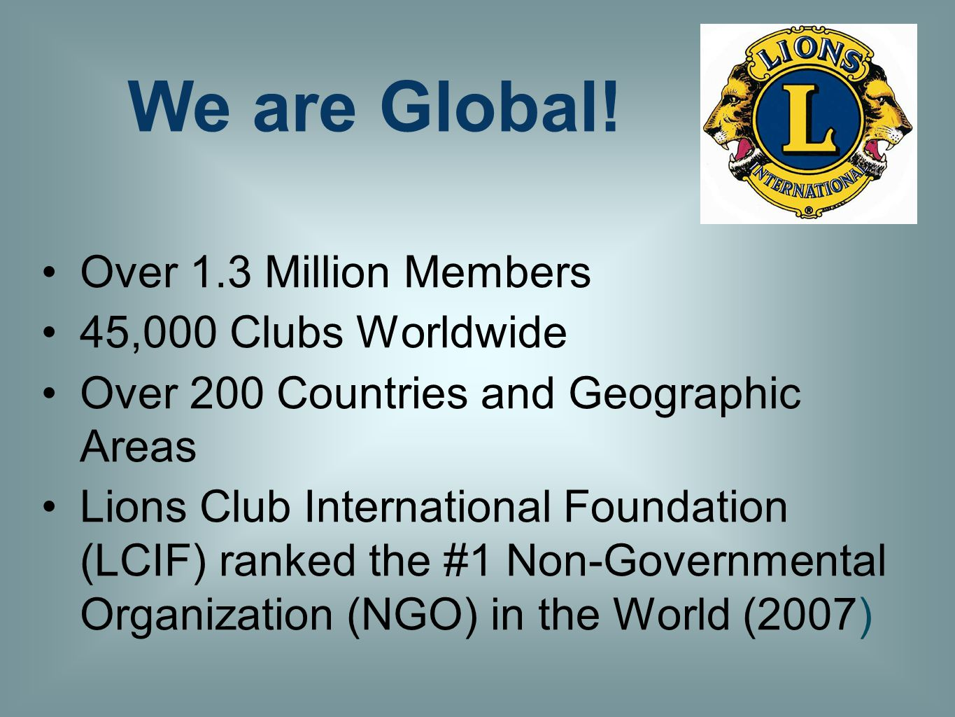 Over 1.3 Million Members 45,000 Clubs Worldwide Over 200 Countries and Geographic Areas Lions Club International Foundation (LCIF) ranked the #1 Non-Governmental Organization (NGO) in the World (2007) We are Global!