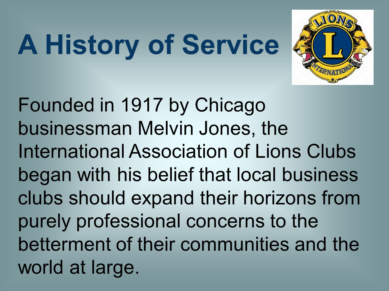 A History of Service Founded in 1917 by Chicago businessman Melvin Jones, the International Association of Lions Clubs began with his belief that local business clubs should expand their horizons from purely professional concerns to the betterment of their communities and the world at large.