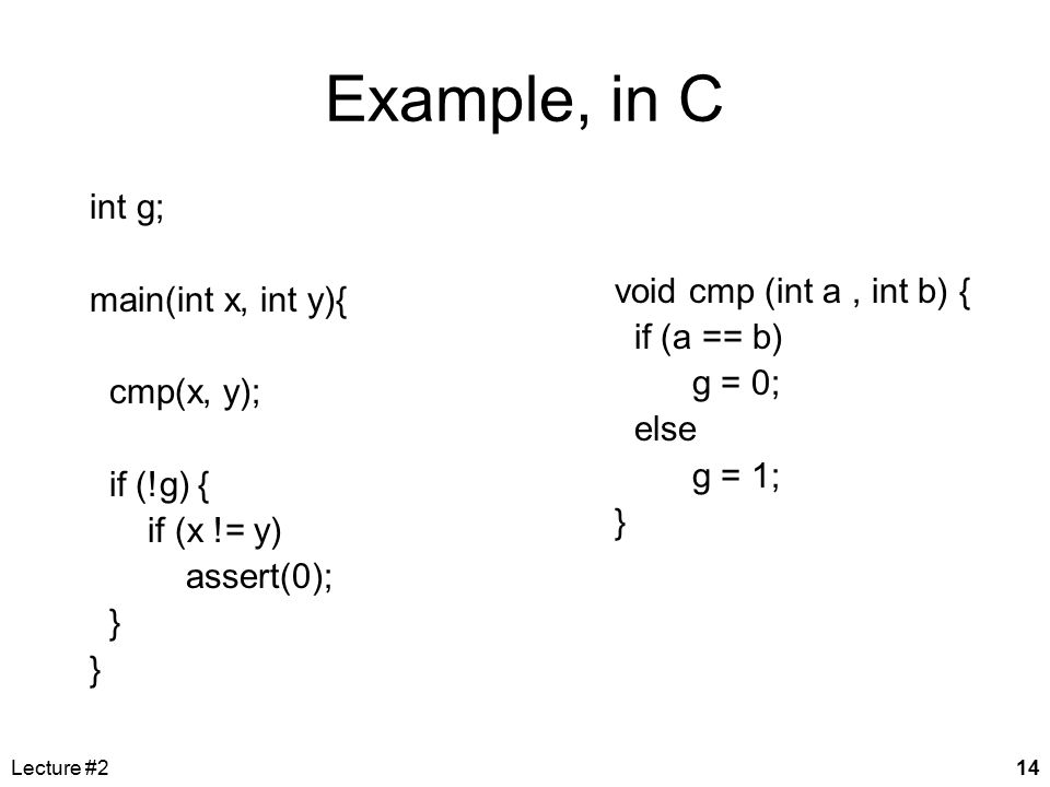 Lecture #214 Example, in C void cmp (int a, int b) { if (a == b) g = 0; else g = 1; } int g; main(int x, int y){ cmp(x, y); if (!g) { if (x != y) asse