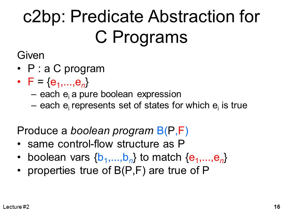 Lecture #216 c2bp: Predicate Abstraction for C Programs Given P : a C program F = {e 1,...,e n } –each e i a pure boolean expression –each e i represe