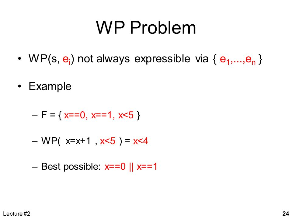 Lecture #224 WP Problem WP(s, e i ) not always expressible via { e 1,...,e n } Example –F = { x==0, x==1, x<5 } –WP( x=x+1, x<5 ) = x<4 –Best possible