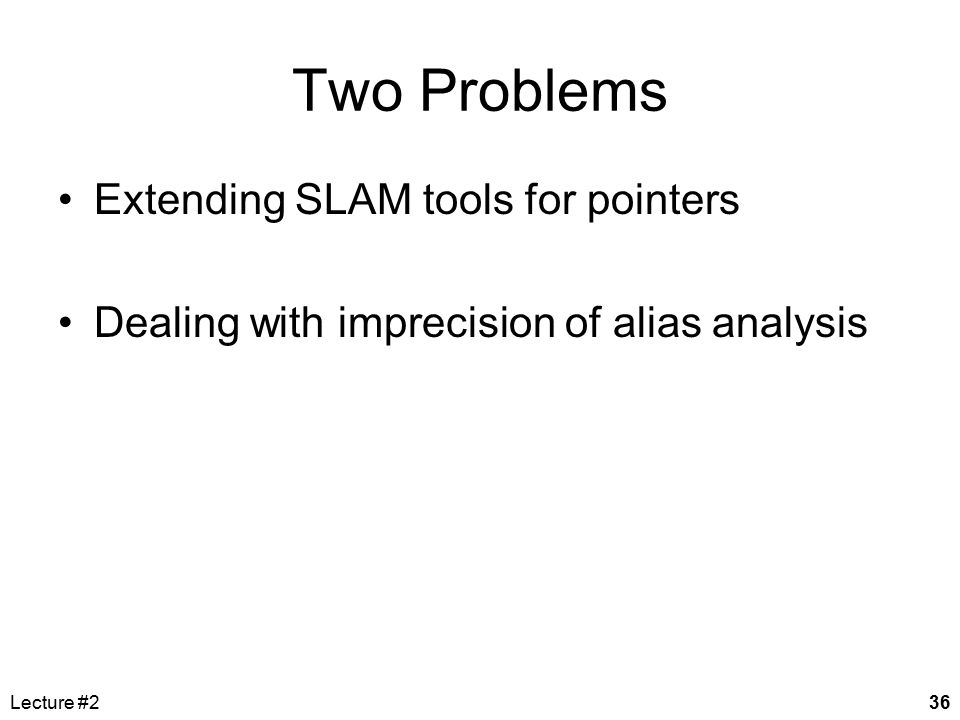 Lecture #236 Two Problems Extending SLAM tools for pointers Dealing with imprecision of alias analysis