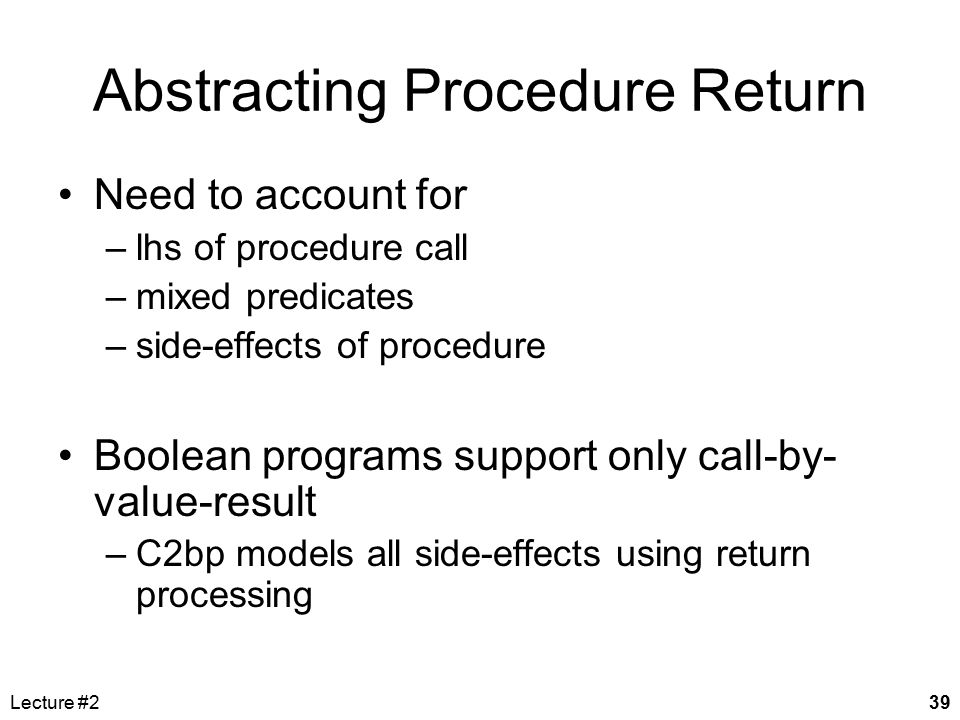 Lecture #239 Abstracting Procedure Return Need to account for –lhs of procedure call –mixed predicates –side-effects of procedure Boolean programs sup