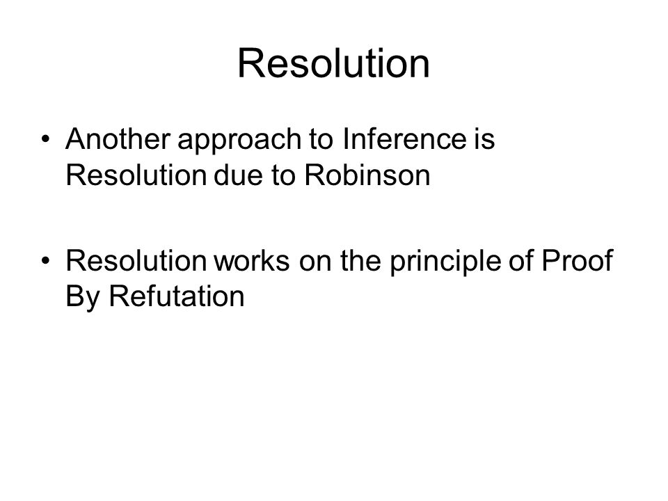 Resolution Another approach to Inference is Resolution due to Robinson Resolution works on the principle of Proof By Refutation