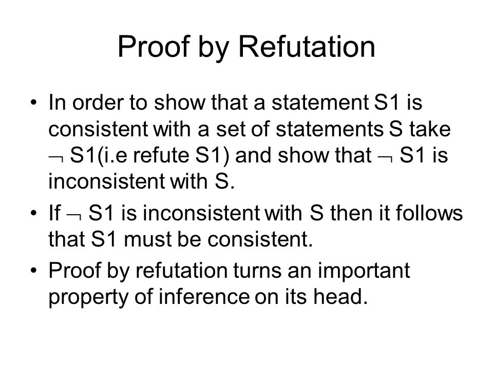 Proof by Refutation In order to show that a statement S1 is consistent with a set of statements S take  S1(i.e refute S1) and show that  S1 is inconsistent with S.