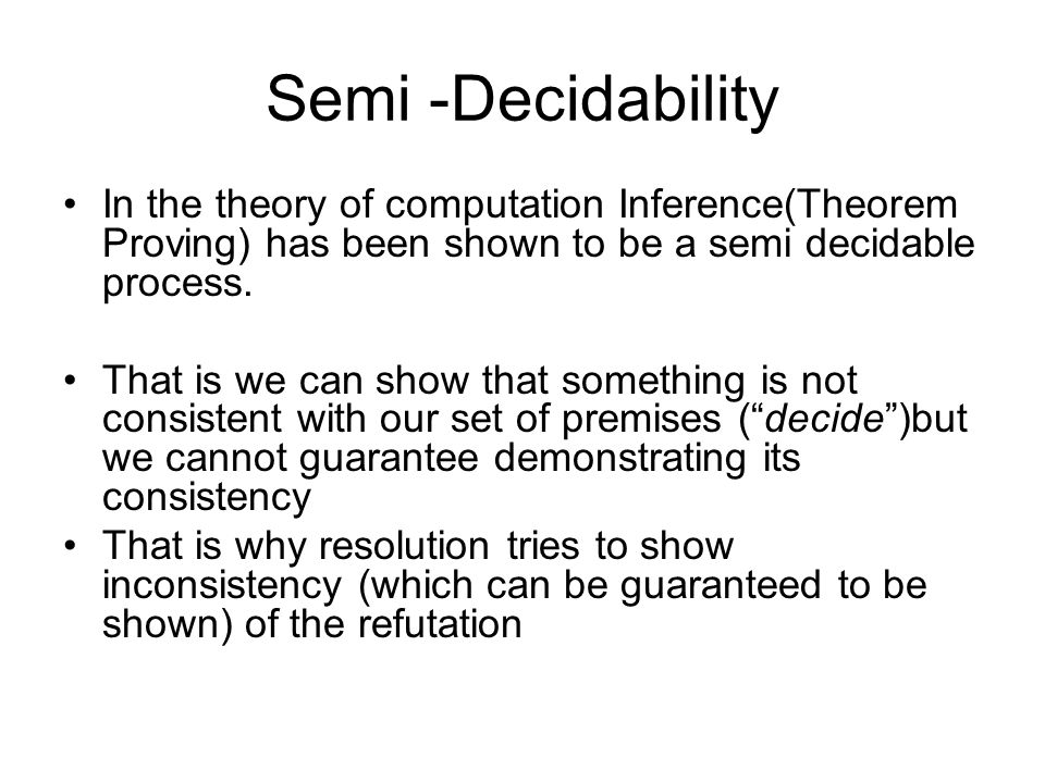 Semi -Decidability In the theory of computation Inference(Theorem Proving) has been shown to be a semi decidable process.