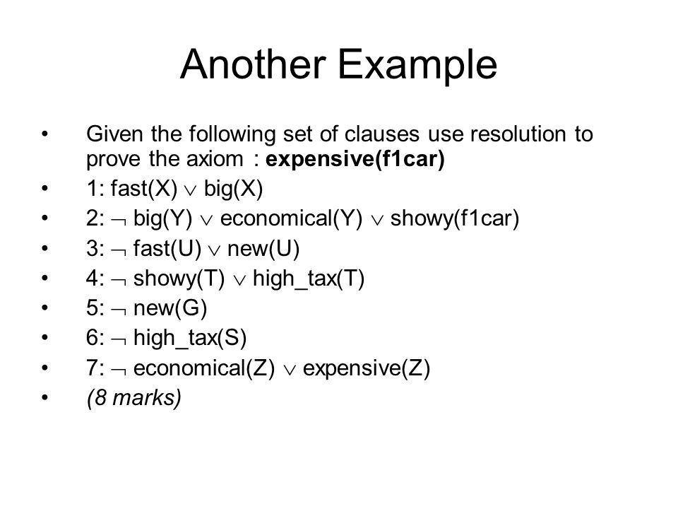 Another Example Given the following set of clauses use resolution to prove the axiom : expensive(f1car) 1: fast(X)  big(X) 2:  big(Y)  economical(Y)  showy(f1car) 3:  fast(U)  new(U) 4:  showy(T)  high_tax(T) 5:  new(G) 6:  high_tax(S) 7:  economical(Z)  expensive(Z) (8 marks)