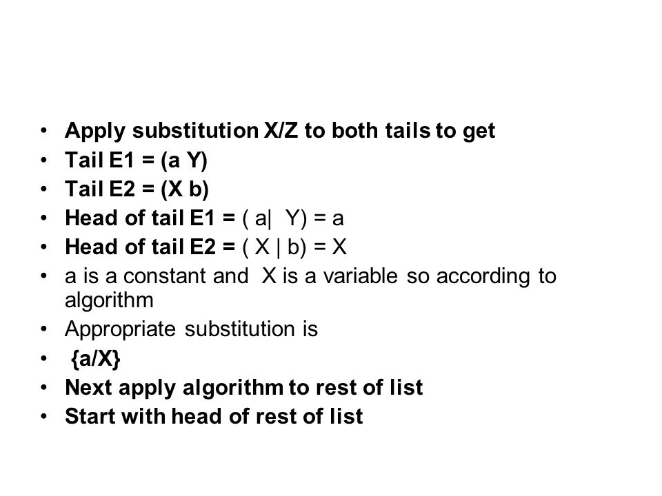 Apply substitution X/Z to both tails to get Tail E1 = (a Y) Tail E2 = (X b) Head of tail E1 = ( a| Y) = a Head of tail E2 = ( X | b) = X a is a constant and X is a variable so according to algorithm Appropriate substitution is {a/X} Next apply algorithm to rest of list Start with head of rest of list