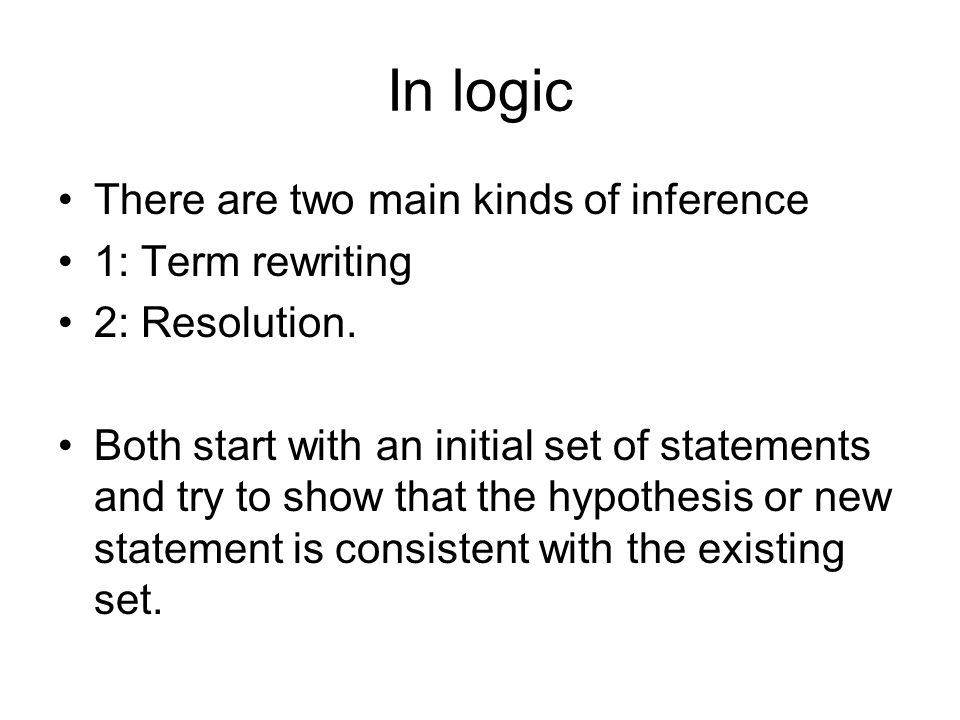 In logic There are two main kinds of inference 1: Term rewriting 2: Resolution.