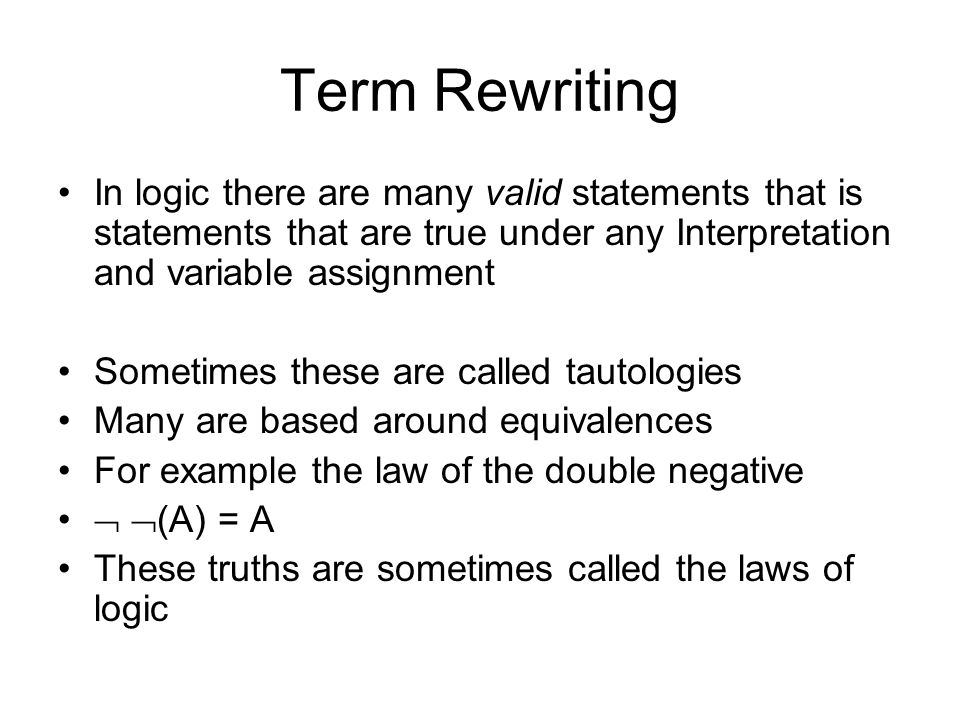 Term Rewriting In logic there are many valid statements that is statements that are true under any Interpretation and variable assignment Sometimes these are called tautologies Many are based around equivalences For example the law of the double negative   (A) = A These truths are sometimes called the laws of logic