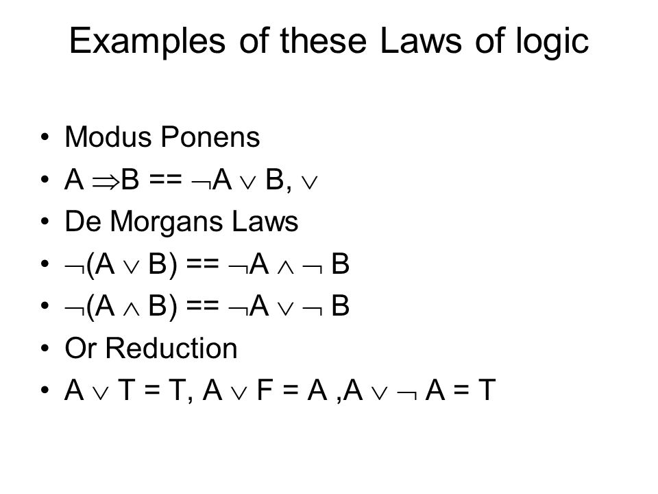 Examples of these Laws of logic Modus Ponens A  B ==  A  B,  De Morgans Laws  (A  B) ==  A   B  (A  B) ==  A   B Or Reduction A  T = T, A  F = A,A   A = T