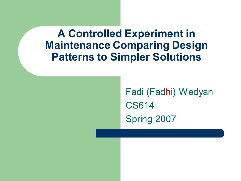 A Controlled Experiment in Maintenance Comparing Design Patterns to Simpler Solutions Fadi (Fadhi) Wedyan CS614 Spring 2007