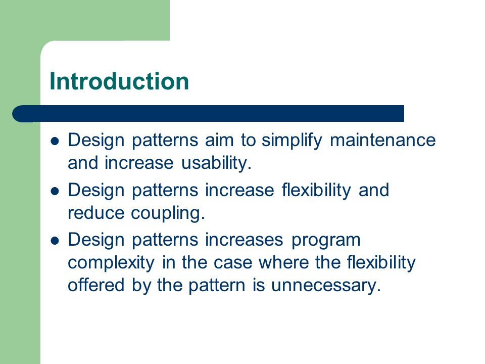 Introduction Design patterns aim to simplify maintenance and increase usability.